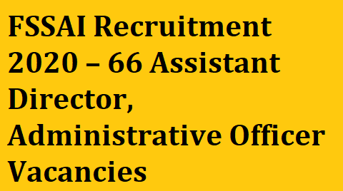 FSSAI Recruitment 2020 – Apply for 66 Assistant Director, Administrative Officer Vacancies